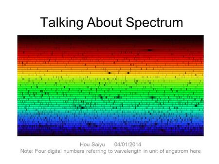 Talking About Spectrum Hou Saiyu 04/01/2014 Note: Four digital numbers referring to wavelength in unit of angstrom here.