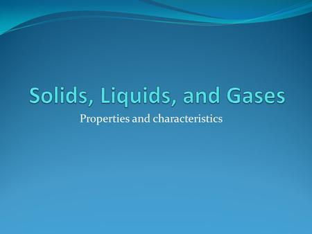 Properties and characteristics All matter is classified as one of three physical states of matter. SOLID LIQUID GAS.