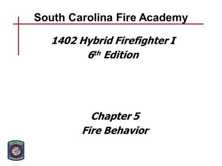South Carolina Fire Academy 1402 Hybrid Firefighter I 6 th Edition Chapter 5 Fire Behavior.