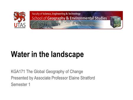 Water in the landscape KGA171 The Global Geography of Change Presented by Associate Professor Elaine Stratford Semester 1.