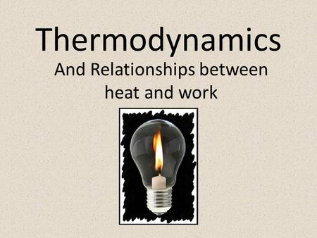 Thermodynamics And Relationships between heat and work.