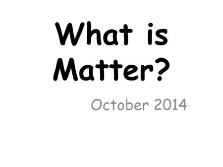 What is Matter? October 2014.