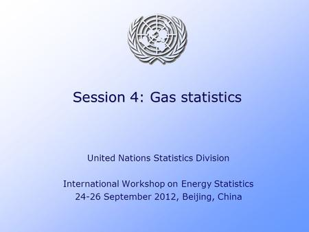 Session 4: Gas statistics United Nations Statistics Division International Workshop on Energy Statistics 24-26 September 2012, Beijing, China.