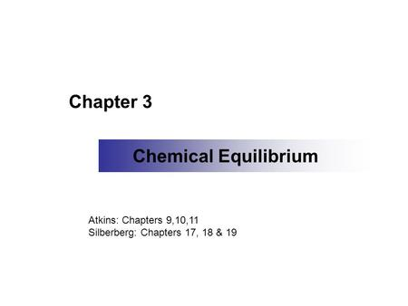 Chapter 3 Chemical Equilibrium Atkins: Chapters 9,10,11 Silberberg: Chapters 17, 18 & 19.