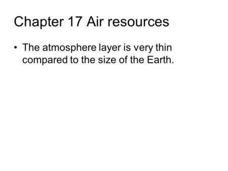 Chapter 17 Air resources The atmosphere layer is very thin compared to the size of the Earth.