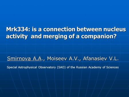Mrk334: is a connection between nucleus activity and merging of a companion? Smirnova A.A., Moiseev A.V., Afanasiev V.L. Special Astrophysical Observatory.