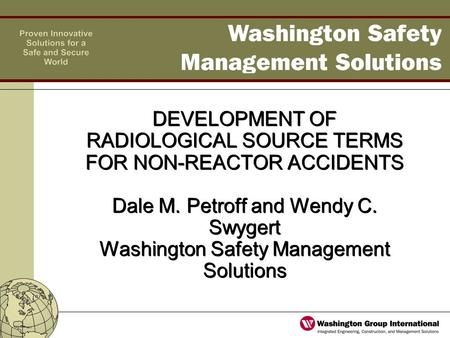 DEVELOPMENT OF RADIOLOGICAL SOURCE TERMS FOR NON-REACTOR ACCIDENTS Dale M. Petroff and Wendy C. Swygert Washington Safety Management Solutions.