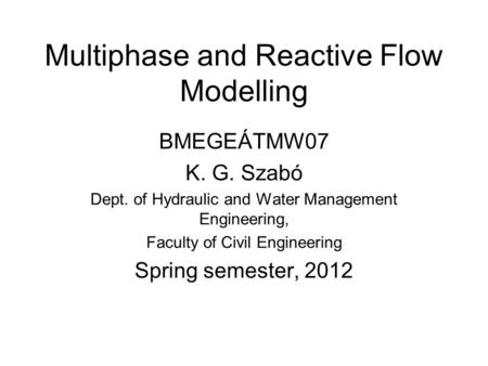Multiphase and Reactive Flow Modelling BMEGEÁTMW07 K. G. Szabó Dept. of Hydraulic and Water Management Engineering, Faculty of Civil Engineering Spring.