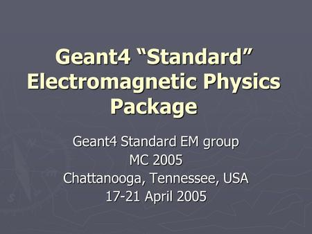 "Geant4 ""Standard"" Electromagnetic Physics Package Geant4 Standard EM group MC 2005 Chattanooga, Tennessee, USA 17-21 April 2005."