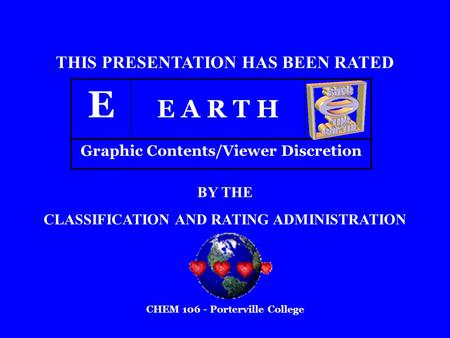 E E A R T H THIS PRESENTATION HAS BEEN RATED BY THE CLASSIFICATION AND RATING ADMINISTRATION Graphic Contents/Viewer Discretion CHEM 106 - Porterville.