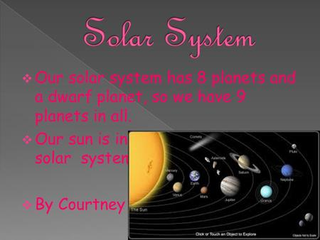 Solar System Our solar system has 8 planets and a dwarf planet, so we have 9 planets in all. Our sun is in the middle of the solar system. By Courtney.