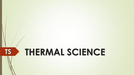 THERMAL SCIENCE TS Thermodynamics Thermodynamics is the area of science that includes the relationship between heat and other kinds of energy. TS.