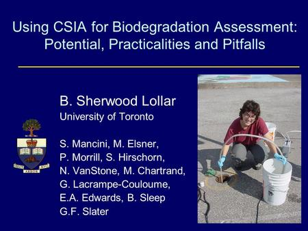 Using CSIA for Biodegradation Assessment: Potential, Practicalities and Pitfalls B. Sherwood Lollar University of Toronto S. Mancini, M. Elsner, P. Morrill,