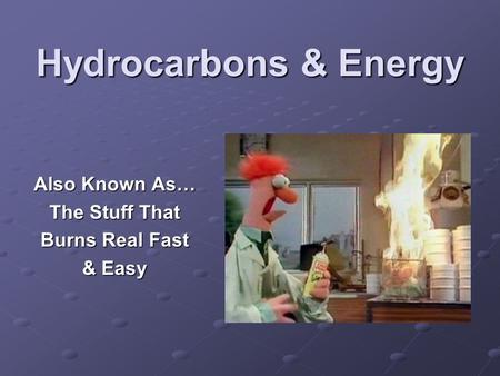 Hydrocarbons & Energy Also Known As… The Stuff That Burns Real Fast & Easy.