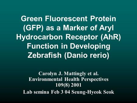 Green Fluorescent Protein (GFP) as a Marker of Aryl Hydrocarbon Receptor (AhR) Function in Developing Zebrafish (Danio rerio) Carolyn J. Mattingly et al.