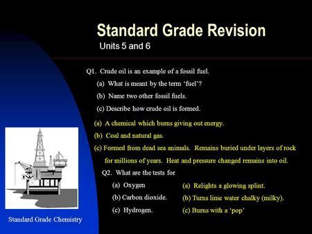 Standard Grade Revision Units 5 and 6 (a) A chemical which burns giving out energy. (b) Coal and natural gas. (c) Formed from dead sea animals. Remains.