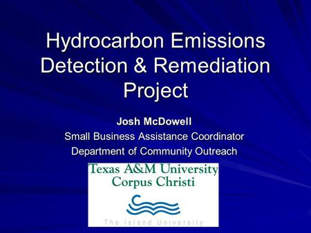 Hydrocarbon Emissions Detection & Remediation Project Josh McDowell Small Business Assistance Coordinator Department of Community Outreach.