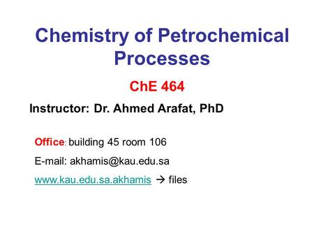 Chemistry of Petrochemical Processes ChE 464 Instructor: Dr. Ahmed Arafat, PhD Office : building 45 room 106