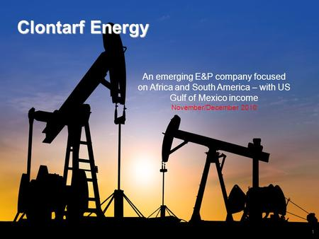 1 Clontarf Energy An emerging E&P company focused on Africa and South America – with US Gulf of Mexico income November/December 2010.