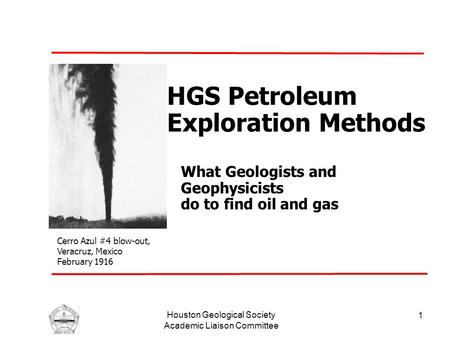 Houston Geological Society Academic Liaison Committee 1 HGS Petroleum Exploration Methods What Geologists and Geophysicists do to find oil and gas Cerro.