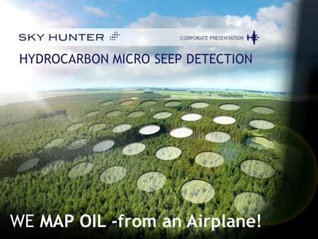1 CORPORATE PRESENTATIONJUNE 2012 CORPORATE PRESENTATION HYDROCARBON MICRO SEEP DETECTION WE MAP OIL -from an Airplane!