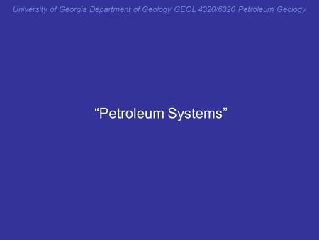 "University of Georgia Department of Geology GEOL 4320/6320 Petroleum Geology ""Petroleum Systems"" From reductionist approach previously to holist here."