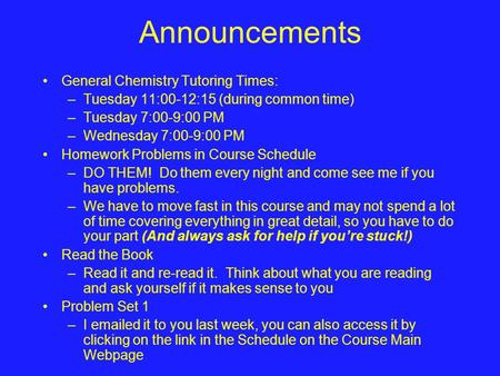 Announcements General Chemistry Tutoring Times: –Tuesday 11:00-12:15 (during common time) –Tuesday 7:00-9:00 PM –Wednesday 7:00-9:00 PM Homework Problems.