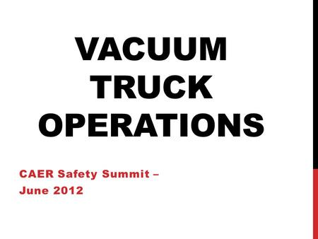 VACUUM TRUCK OPERATIONS CAER Safety Summit – June 2012.