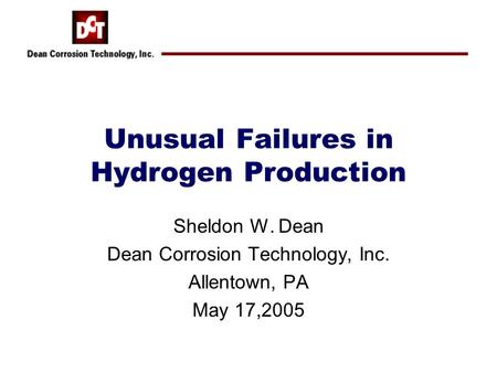 Unusual Failures in Hydrogen Production Sheldon W. Dean Dean Corrosion Technology, Inc. Allentown, PA May 17,2005.