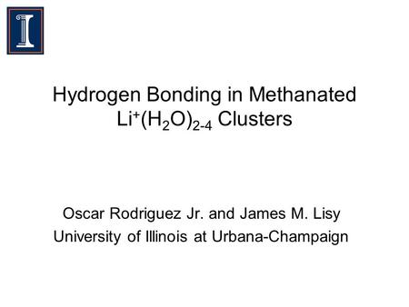 Hydrogen Bonding in Methanated Li + (H 2 O) 2-4 Clusters Oscar Rodriguez Jr. and James M. Lisy University of Illinois at Urbana-Champaign.