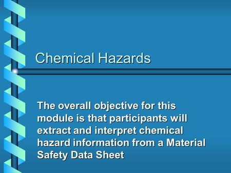 Chemical Hazards The overall objective for this module is that participants will extract and interpret chemical hazard information from a Material Safety.