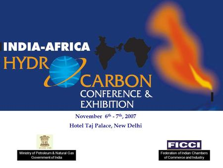 November 6 th - 7 th, 2007 Hotel Taj Palace, New Delhi Federation of Indian Chambers of Commerce and Industry Ministry of Petroleum & Natural Gas Government.