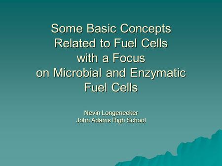 Some Basic Concepts Related to Fuel Cells with a Focus on Microbial and Enzymatic Fuel Cells Nevin Longenecker John Adams High School.