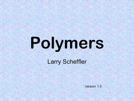 Polymers Larry Scheffler Version 1.0.