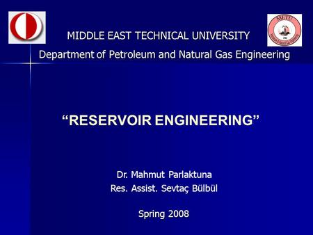 """RESERVOIR ENGINEERING"" MIDDLE EAST TECHNICAL UNIVERSITY Spring 2008 Department of Petroleum and Natural Gas Engineering Dr. Mahmut Parlaktuna Res. Assist."