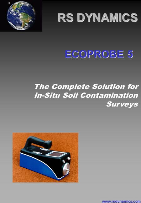 RS DYNAMICS The Complete Solution for In-Situ Soil Contamination Surveys ECOPROBE 5 www.rsdynamics.com.