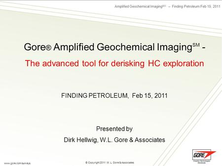 Amplified Geochemical Imaging SM – Finding Petroleum Feb 15, 2011 © Copyright 2011 W. L. Gore & Associates www.gore.com/surveys Gore ® Amplified Geochemical.