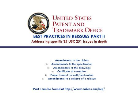 BEST PRACTICES IN REISSUES PART II Addressing specific 35 USC 251 issues in depth 1) Amendments to the claims 2) Amendments to the specification 3) Amendments.