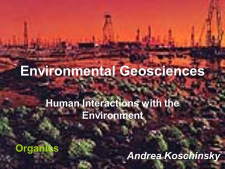 Environmental Geosciences Human Interactions with the Environment Andrea Koschinsky Organics.