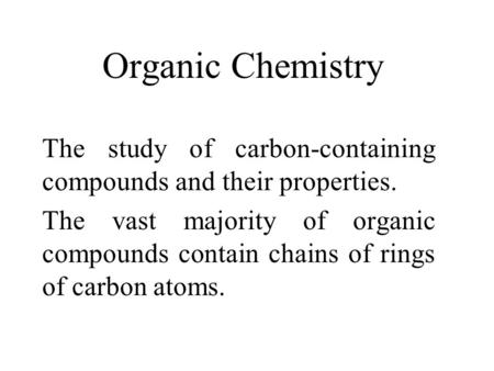 Organic Chemistry The study of carbon-containing compounds and their properties. The vast majority of organic compounds contain chains of rings of carbon.