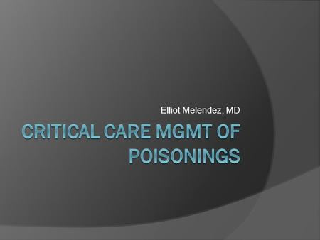 Elliot Melendez, MD. Objectives  Discuss Principles of Toxin Assessment and Screening  Discuss toxidromes and their management  Discuss specific toxins.