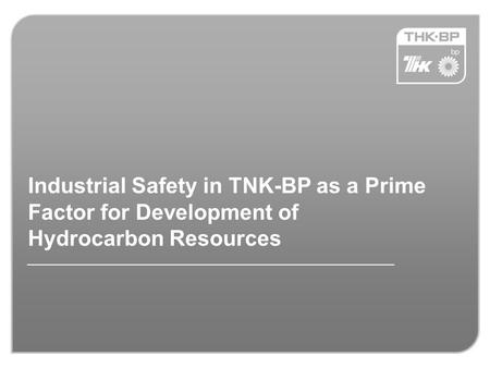 Industrial Safety in TNK-BP as a Prime Factor for Development of Hydrocarbon Resources.