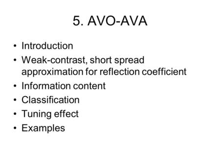 5. AVO-AVA Introduction Weak-contrast, short spread approximation for reflection coefficient Information content Classification Tuning effect Examples.