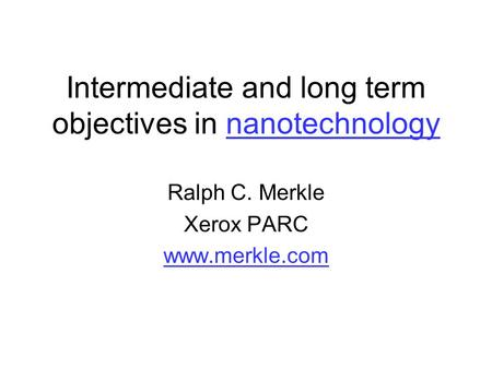 Intermediate and long term objectives in nanotechnologynanotechnology Ralph C. Merkle Xerox PARC www.merkle.com.
