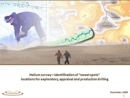 "Helium survey—identification of ""sweet spots"" locations for exploratory, appraisal and production drilling November, 2009."