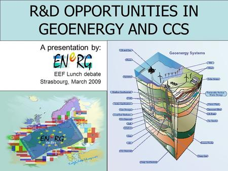 R&D OPPORTUNITIES IN GEOENERGY AND CCS A presentation by: EEF Lunch debate Strasbourg, March 2009.