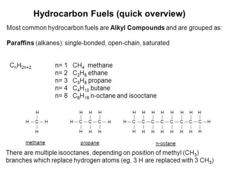 Hydrocarbon Fuels (quick overview) Most common hydrocarbon fuels are Alkyl Compounds and are grouped as: Paraffins (alkanes): single-bonded, open-chain,