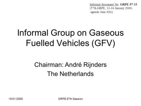 Informal document No. GRPE-57-X (57th GRPE, 13-16 January 2009, agenda item 6(b)) 15/01/2009GRPE 57th Session Informal Group on Gaseous Fuelled Vehicles.