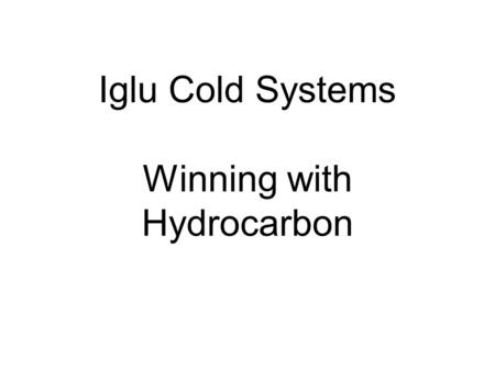 Iglu Cold Systems Winning with Hydrocarbon. Iglu Cold Systems is one of an exclusive group of companies to have invested in the development of a complete.
