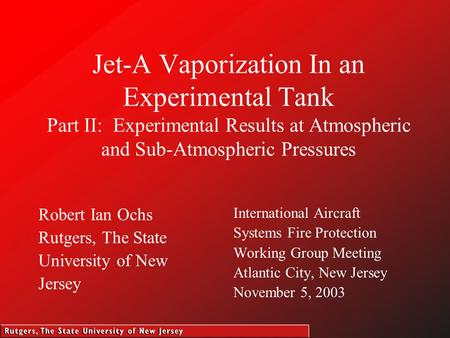 Jet-A Vaporization In an Experimental Tank Part II: Experimental Results at Atmospheric and Sub-Atmospheric Pressures Robert Ian Ochs Rutgers, The State.